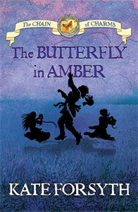 Kate Forsyth: The Butterfly in Amber: Chain of Charms 6
