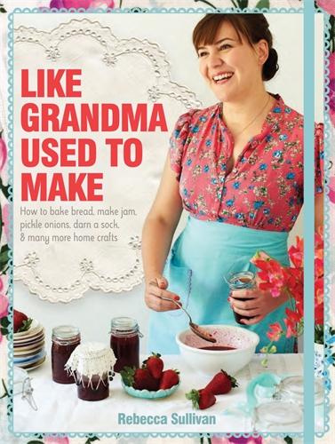 Like Grandma Used to Make - Rebecca Sullivan