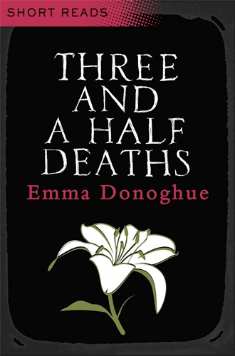 Emma Donoghue: Three and a Half Deaths: Short Reads