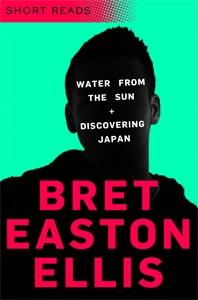 Bret Easton Ellis: Water from the Sun/Discovering Japan: Short Reads