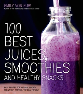 Emily von Euw: 100 Best Juices, Smoothies & Healthy Snacks