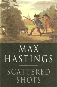 Max Hastings: Scattered Shots