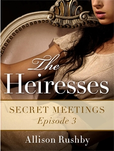 Allison Rushby - Secret Meetings: The Heiresses Book 3