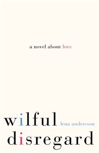 Lena Andersson: Wilful Disregard: A Novel About Love