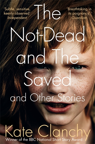 Kate Clanchy: The Not-Dead and The Saved and Other Stories