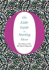 The Editors of O, the Oprah Magazine: O's Little Guide to Starting Over