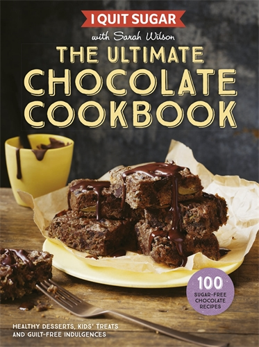 Sarah Wilson: I Quit Sugar: The Ultimate Chocolate Cookbook