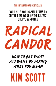 Kim Scott: Radical Candor : How to Get What You Want by Saying What You mean