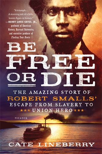 Cate Lineberry: Be Free or Die: The Amazing Story of Robert Smalls' Escape from Slavery to Union Hero