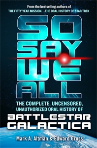Mark A. Altman: So Say We All: The Complete, Uncensored, Unauthorized Oral History of Battlestar Galactica