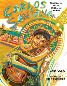 Gary Golio: Carlos Santana : Sound of the Heart, Song of the World