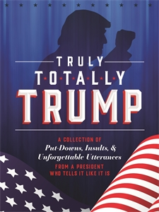 John Ford: Truly Totally Trump : A Collection of Put-Downs, Insults & Unforgettable Utterances from a President Who Tells It Like It Is