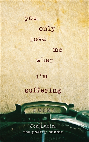Jon Lupin The Poetry Bandit: You Only Love Me When I'm Suffering