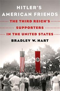 Bradley W. Hart: Hitler's American Friends