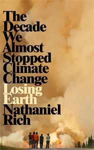 Nathaniel Rich: Losing Earth : The Decade We Could Have Stopped Climate Change