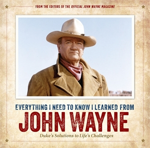 Editors of the Official John Wayne Magazine: Everything I Need to Know I Learned from John Wayne