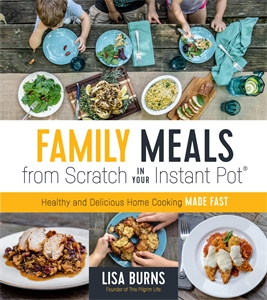Lisa Burns: Family Meals from Scratch in Your Instant Pot