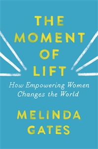 Melinda Gates: The Moment of Lift : How Empowering Women Changes the World