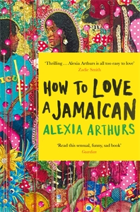 Alexia Arthurs: How to Love a Jamaican : Stories