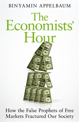 Binyamin Appelbaum: The Economists' Hour