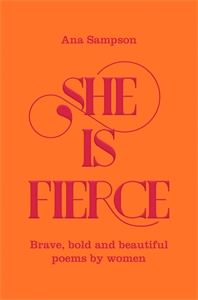 Ana Sampson: She is Fierce: Brave, Bold and Beautiful Poems by Women