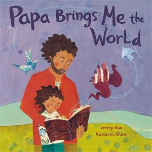 Jenny Sue Kostecki-Shaw: Papa Brings Me the World