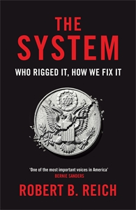 Robert Reich: The System: Who Rigged It, How We Fix It