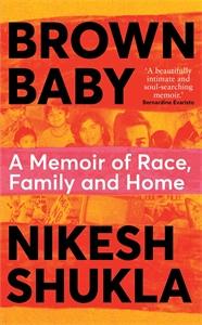 Nikesh Shukla: Brown Baby: A Memoir of Race, Family and Home