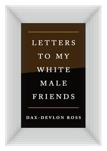 Dax-Devlon Ross: Letters to My White Male Friends