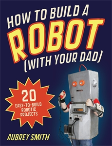 How To Build a Robot (with your dad) by Aubrey Smith
