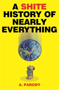 A Shite History of Nearly Everything by A. Parody