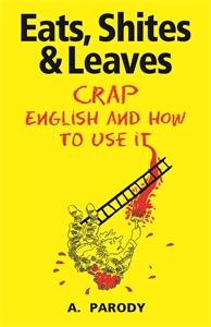 Eats, Shites & Leaves by A. Parody