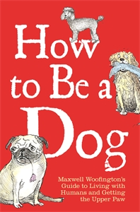 How to Be a Dog by Maxwell Woofington and Mark Leigh