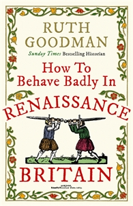 How to Behave Badly in Renaissance Britain by Ruth Goodman