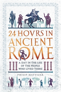 24 Hours in Ancient Rome by Philip Matyszak