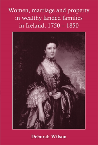 Women, marriage and property in wealthy landed families in Ireland, 1750–1850
