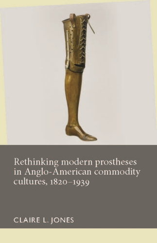 Rethinking modern prostheses in Anglo-American commodity cultures, 1820–1939