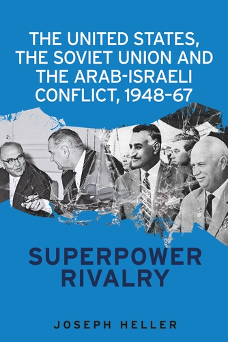 The United States, the Soviet Union and the Arab-Israeli conflict, 1948–67