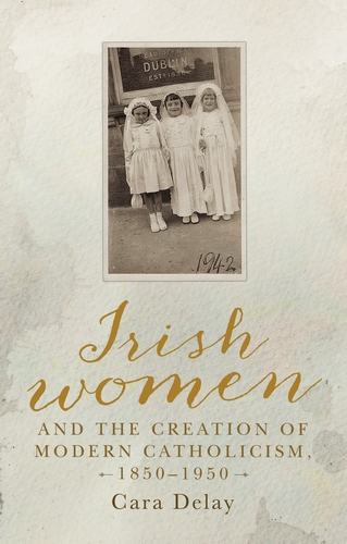 Irish women and the creation of modern Catholicism, 1850–1950