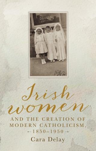 Irish women and the creation of modern Catholicism, 1850–1950